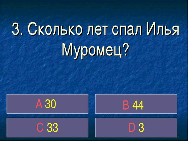 3. Сколько лет спал Илья Муромец? A 30 B 44 C 33 D 3