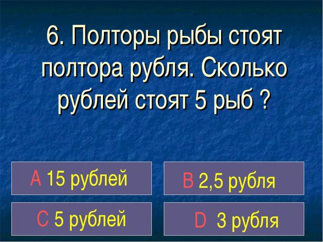 6. Полторы рыбы стоят полтора рубля. Сколько рублей стоят 5 рыб ? A 15 рублей...