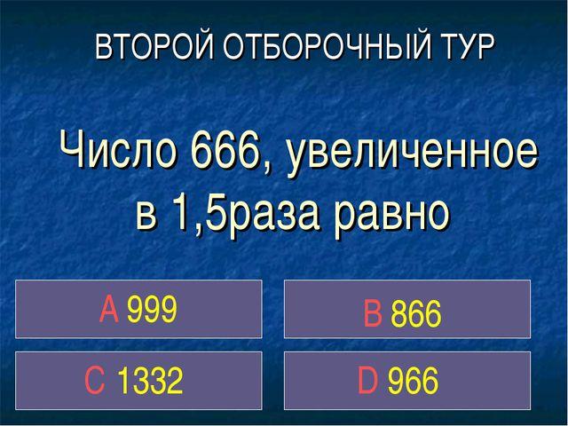 Число 666, увеличенное в 1,5раза равно A 999 C 1332 D 966 ВТОРОЙ ОТБОРОЧНЫЙ...