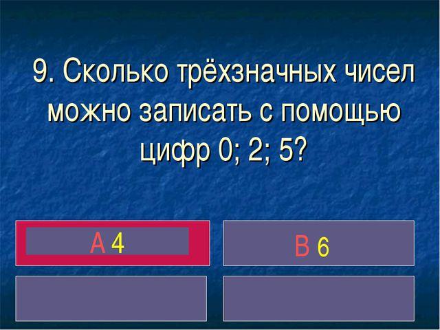 9. Сколько трёхзначных чисел можно записать с помощью цифр 0; 2; 5? A 4 B 6