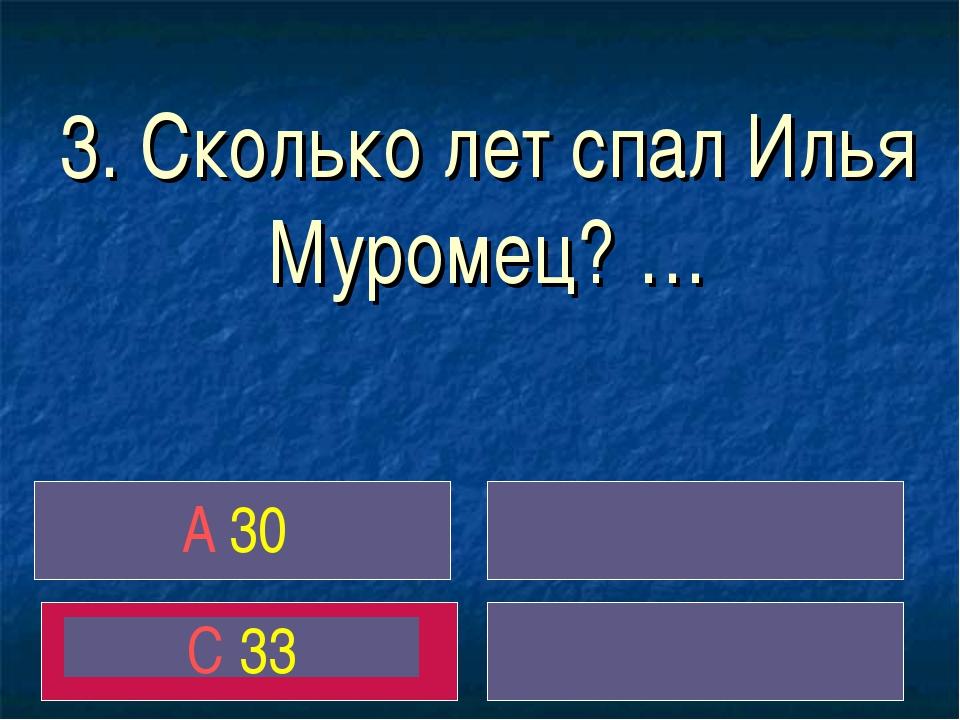 3. Сколько лет спал Илья Муромец? … A 30 С 33