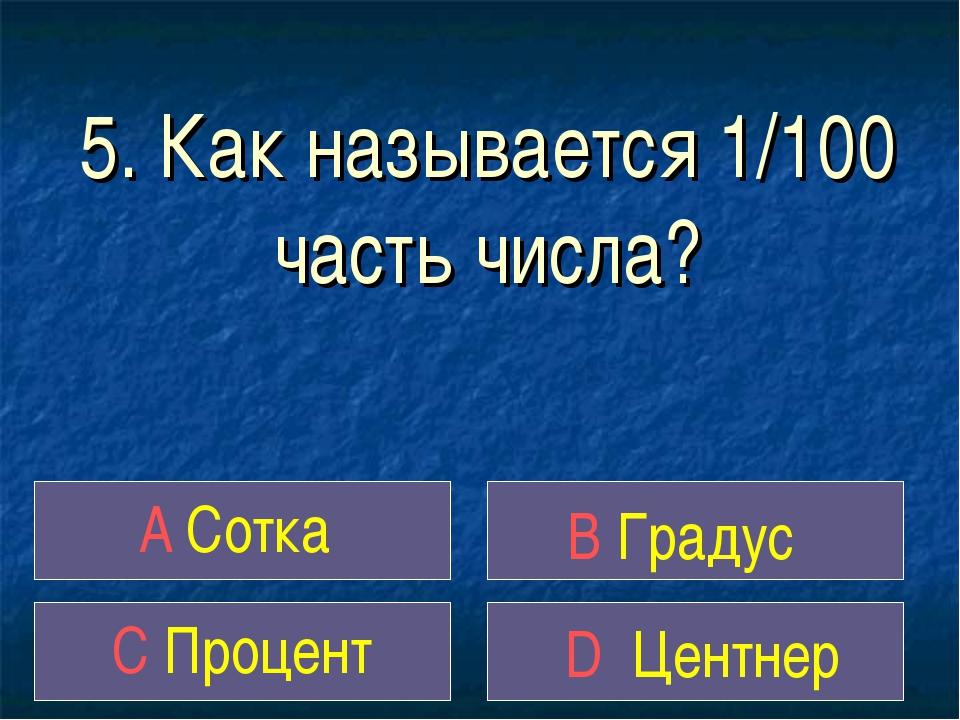 5. Как называется 1/100 часть числа? A Сотка B Градус C Процент D Центнер