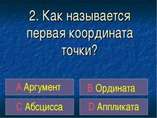2. Как называется первая координата точки? A Аргумент B Ордината C Абсцисса D