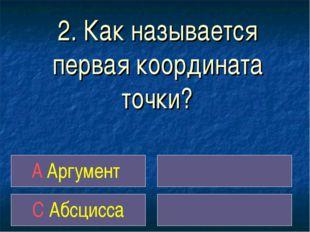 2. Как называется первая координата точки? A Аргумент С Абсцисса