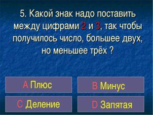 5. Какой знак надо поставить между цифрами 2 и 3, так чтобы получилось число,