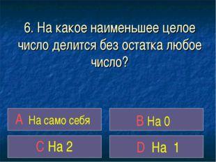 6. На какое наименьшее целое число делится без остатка любое число? A На само