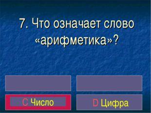 7. Что означает слово «арифметика»? C Число D Цифра