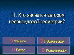 11. Кто является автором неевклидовой геометрии? A Чебышев B Лобачевский C Га