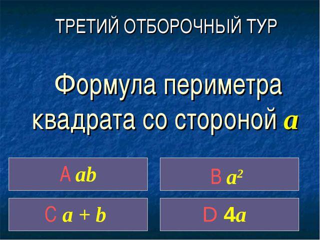 Формула периметра квадрата со стороной a A ab C a + b D 4a ТРЕТИЙ ОТБОРОЧНЫЙ...
