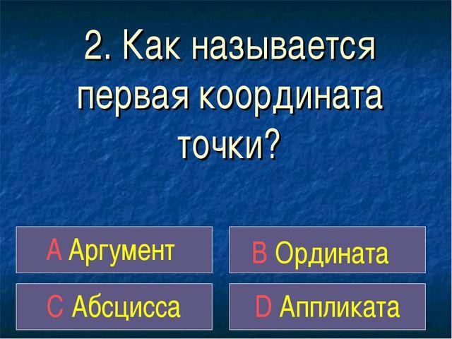 2. Как называется первая координата точки? A Аргумент B Ордината C Абсцисса D...