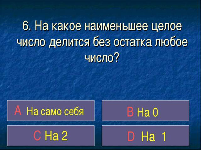 6. На какое наименьшее целое число делится без остатка любое число? A На само...