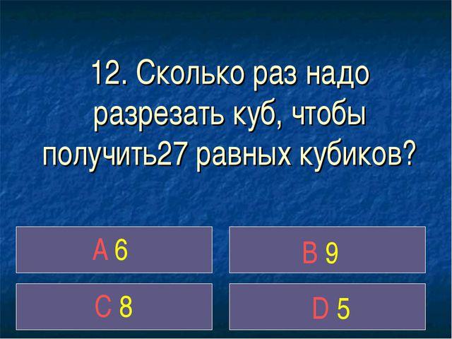 12. Сколько раз надо разрезать куб, чтобы получить27 равных кубиков? A 6 B 9...