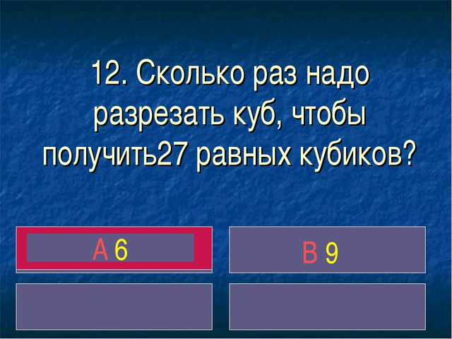 12. Сколько раз надо разрезать куб, чтобы получить27 равных кубиков? A 6 B 9