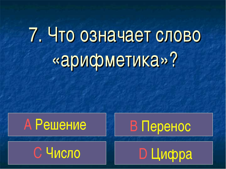 7. Что означает слово «арифметика»? A Решение B Перенос C Число D Цифра