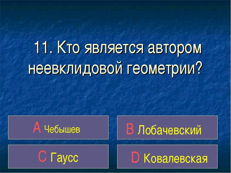 11. Кто является автором неевклидовой геометрии? A Чебышев B Лобачевский C Га...