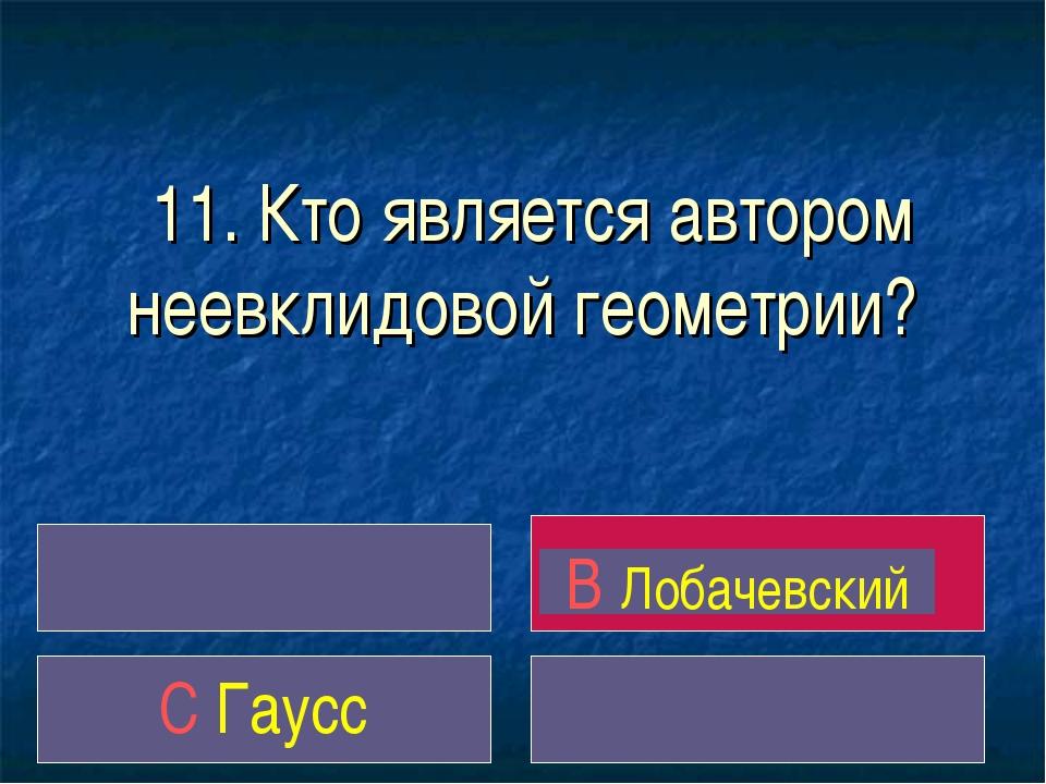11. Кто является автором неевклидовой геометрии? B Лобачевский C Гаусс