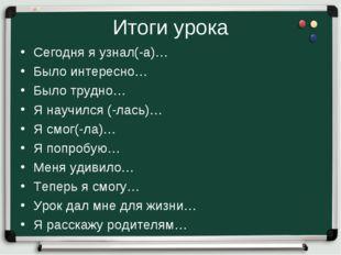 Итоги урока Сегодня я узнал(-а)… Было интересно… Было трудно… Я научился (-ла