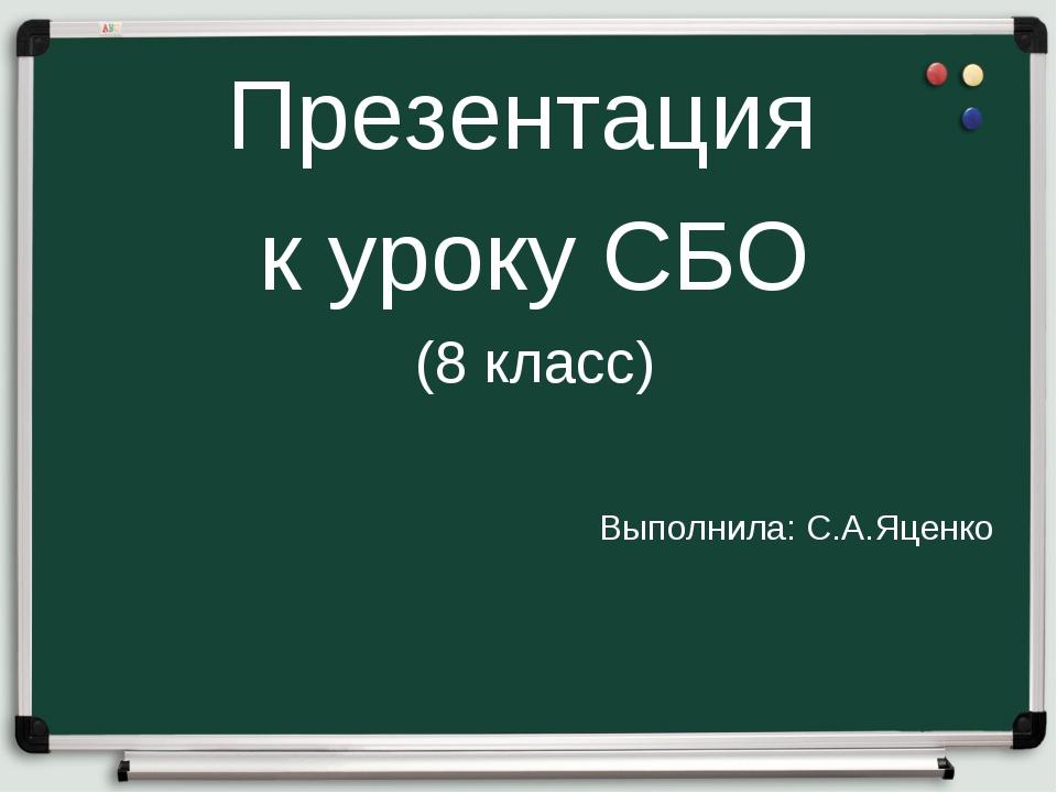 Презентация к уроку СБО (8 класс) Выполнила: С.А.Яценко