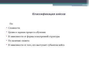 Классификация кейсов По: Сложности Целям и задачам процесса обучения В зависи