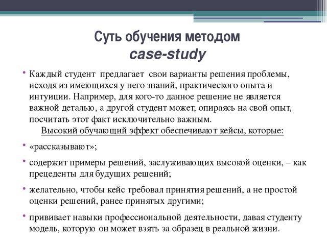 Суть обучения методом case-study Каждый студент предлагает свои варианты реше...
