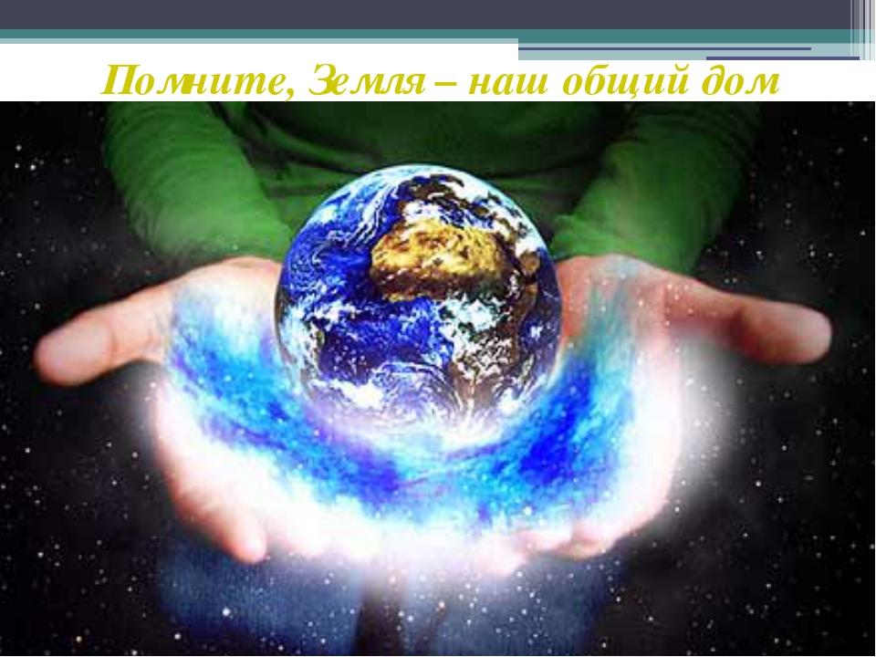 Помните, Земля – наш общий дом