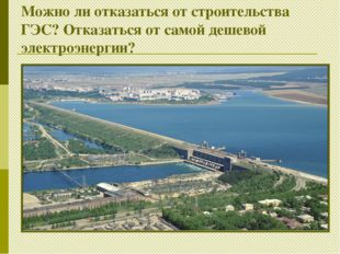Можно ли отказаться от строительства ГЭС? Отказаться от самой дешевой электро
