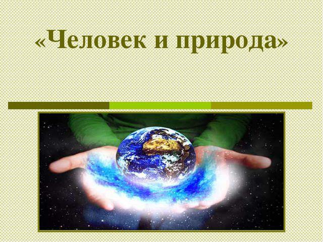 «Человек и природа»