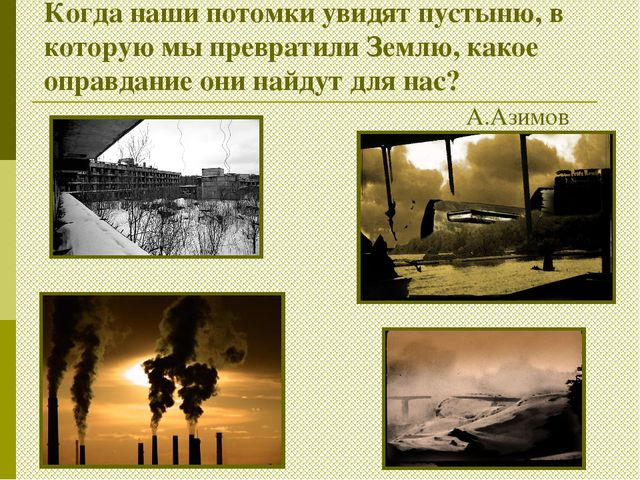 Когда наши потомки увидят пустыню, в которую мы превратили Землю, какое оправ...