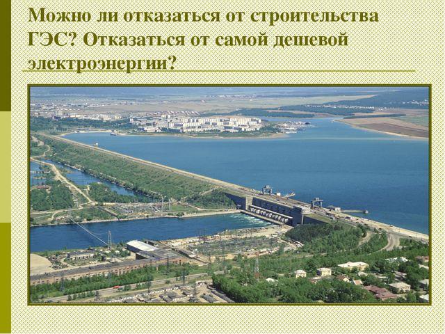 Можно ли отказаться от строительства ГЭС? Отказаться от самой дешевой электро...