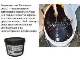 Битумы (от лат. bitumen — смола) — при комнатной температуре вязкопластичные
