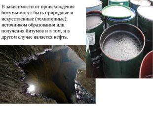 В зависимости от происхождения битумы могут быть природные и искусственные (т
