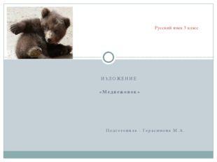 ИЗЛОЖЕНИЕ «Медвежонок» Подготовила : Герасимова М.А. Русский язык 3 класс