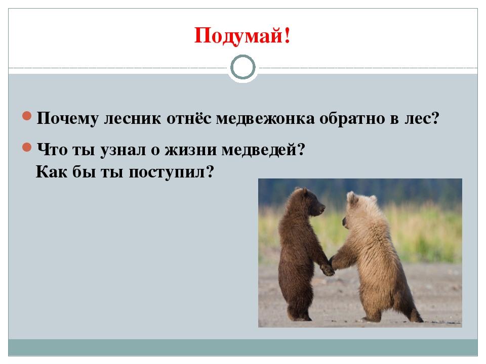 Подумай! Почему лесник отнёс медвежонка обратно в лес? Что ты узнал о жизни м...