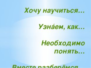 Хочу научиться… Узнáем, как… Необходимо понять… Вместе разберёмся…