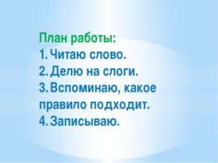 План работы: 1.Читаю слово. 2.Делю на слоги. 3.Вспоминаю, какое правило п