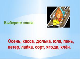 Осень, касса, долька, юла, пень, ветер, лайка, сорт, ягода, клён. Выберете сл