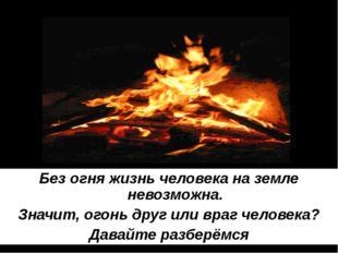 Без огня жизнь человека на земле невозможна. Значит, огонь друг или враг чело