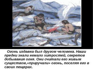 Огонь издавна был другом человека. Наши предки знали немало хитростей, секре