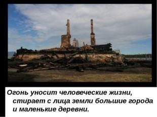Огонь уносит человеческие жизни, стирает с лица земли большие города и малень