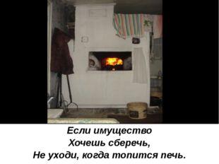 Если имущество Хочешь сберечь, Не уходи, когда топится печь.