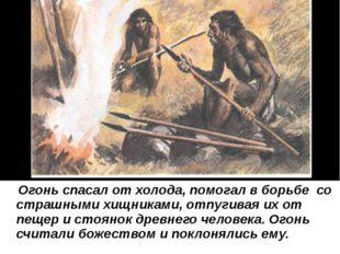 Огонь спасал от холода, помогал в борьбе со страшными хищниками, отпугивая и