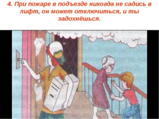 4. При пожаре в подъезде никогда не садись в лифт, он может отключиться, и ты
