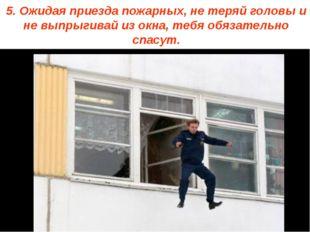 5. Ожидая приезда пожарных, не теряй головы и не выпрыгивай из окна, тебя обя