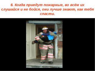 6. Когда приедут пожарные, во всём их слушайся и не бойся, они лучше знают, к
