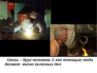 Огонь – друг человека. С его помощью люди делают много полезных дел