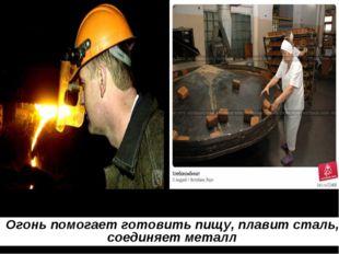 Огонь помогает готовить пищу, плавит сталь, соединяет металл