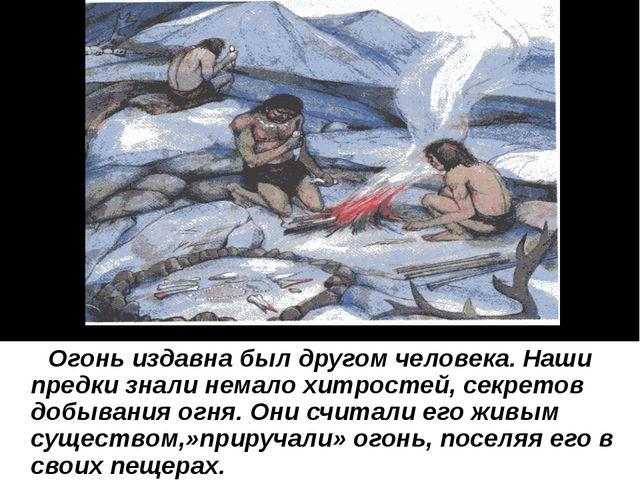 Огонь издавна был другом человека. Наши предки знали немало хитростей, секре...