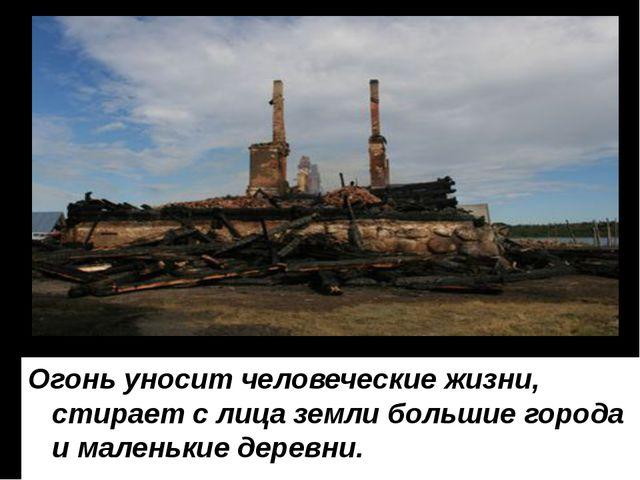 Огонь уносит человеческие жизни, стирает с лица земли большие города и малень...