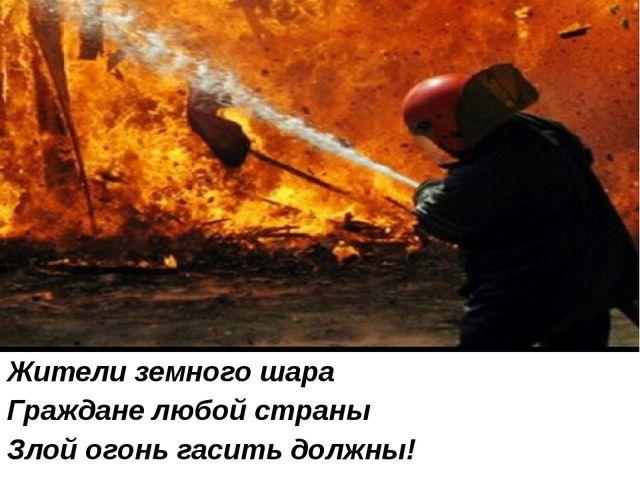 Жители земного шара Граждане любой страны Злой огонь гасить должны!