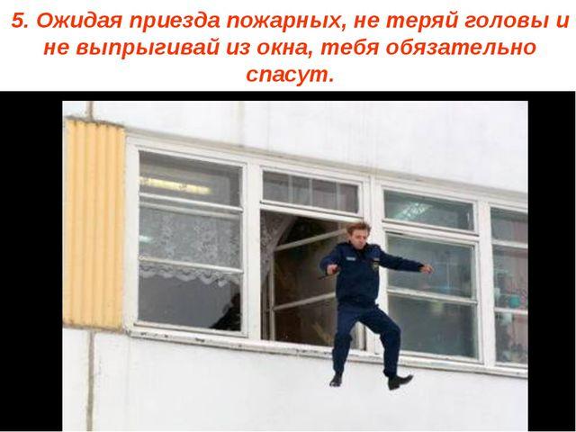 5. Ожидая приезда пожарных, не теряй головы и не выпрыгивай из окна, тебя обя...